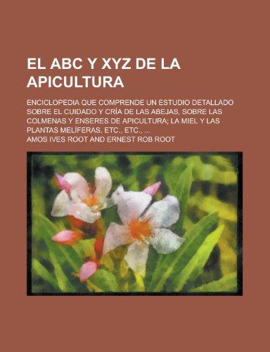 El ABC y Xyz de La Apicultura; Enciclopedia Que Comprende Un Estudio Detallado Sobre El Cuidado y Cria de Las Abejas, Sobre Las Colmenas y Enseres de