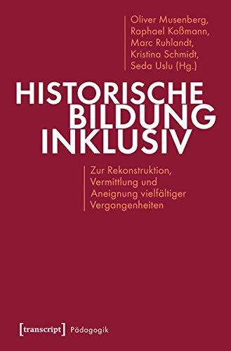 Historische Bildung inklusiv: Zur Rekonstruktion, Vermittlung und Aneignung vielfältiger Vergangenheiten (Pädagogik)