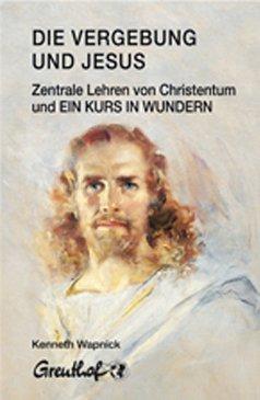 Die Vergebung und Jesus: Zentrale Lehren von Christentum und Ein Kurs in Wundern