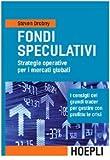 Fondi speculativi: strategie operative per i mercati globali. I consigli dei grandi Trader per gestire con profitto le crisi finanziarie