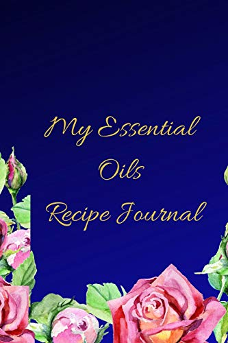 My Essential Oils Recipe Journal: A Blue Floral Themed Blank Logbook Organizer, Diary Notebook, Tracker And Planner With EO Chart To Record And Write ... Aromatherapy, Estheticians And Beauticians. Blue Floral Natural