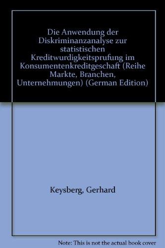 Die Anwendung der Diskriminanzanalyse zur statistischen Kreditwürdigungsprüfung im Konsumentenkreditgeschäft. ( = Märkte- Branchen- Unternehmungen, 12) .