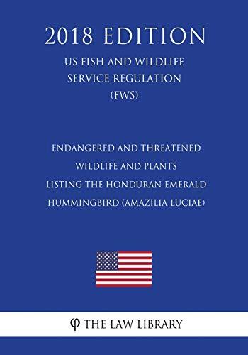 Endangered and Threatened Wildlife and Plants - Listing the Honduran Emerald Hummingbird (Amazilia luciae) (US Fish and Wildlife Service Regulation) (FWS) (2018 Edition) Hummingbird Fish