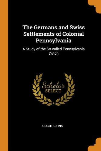 The Germans and Swiss Settlements of Colonial Pennsylvania: A Study of the So-Called Pennsylvania Dutch