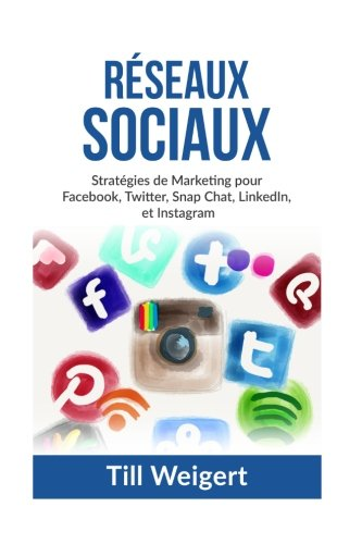Reseaux Sociaux: Stratgies de Marketing pour Facebook, Twitter, Snap Chat, LinkedIn, et Instagram