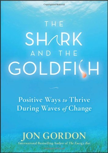 the-shark-and-the-goldfish-positive-ways-to-thrive-during-waves-of-change-by-jon-gordon-2009-09-22