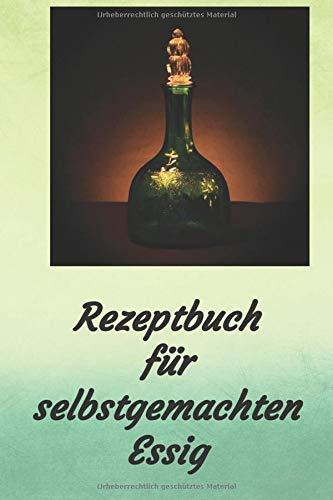 Rezeptbuch für selbstgemachten Essig: Rezeptheft zum Einschreiben von eigenen Kräuteressig-Rezepten. Für den Gourmet, Feinschmecker, Hobbykoch und Hobbyköchin