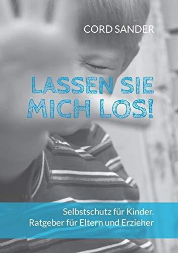 Lassen Sie mich los!: Selbstschutz für Kinder. Ratgeber für Eltern und Erzieher -