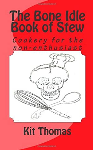 The Bone Idle Book of Stew: Cookery for the non-enthusiast - Kit Idle