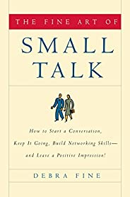 The Fine Art of Small Talk: How to Start a Conversation, Keep It Going, Build Networking Skills--And Leave a P