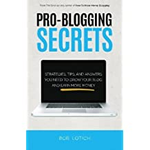 Pro-Blogging Secrets: Strategies, Tips, and Answers You Need to Grow Your Blog and Earn More Money (How to Make Money Blogging) (Volume 2) by Bob Lotich (2014-05-07)