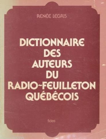 Dictionnaire des auteurs du radio-feuilleton québécois (Collection Radiophonie et société québécoise) par Renée Legris
