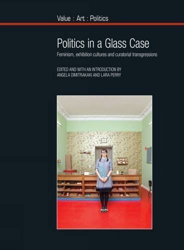 Politics in a Glass Case: Feminism, Exhibition Cultures and Curatorial Transgressions (Value Art Politics LUP) (2013-10-15)