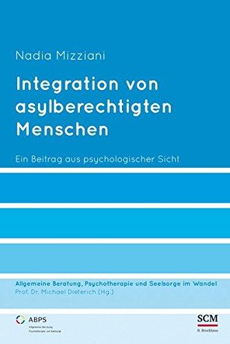 Integration von asylberechtigten Menschen: Ein Beitrag aus psychologischer Sicht (Allgemeine Beratung, Psychotherapie und Seelsorge, Band 6)