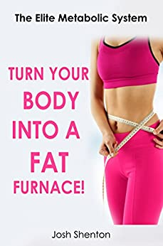 Turn Your Body Into A fat Furnace: The Elite Metabolic System (The Elite New You Series Book 1) by [Shenton, Josh]