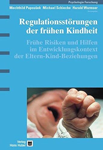 Regulationsstörungen der frühen Kindheit. Frühe Risiken und Hilfen im Entwicklungskontext der Eltern-Kind-Beziehungen