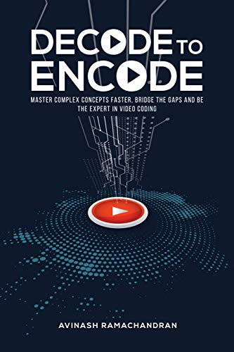 Decode to Encode: Master Complex Concepts Faster, Bridge Gaps and Be the Expert in Video Coding (English Edition) -