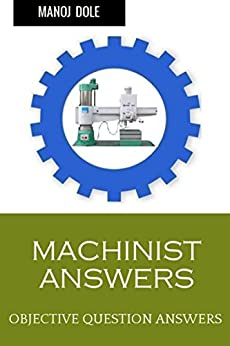 MACHINIST ANSWERS: OBJECTIVE QUESTION ANSWERS by [Dole, Manoj]