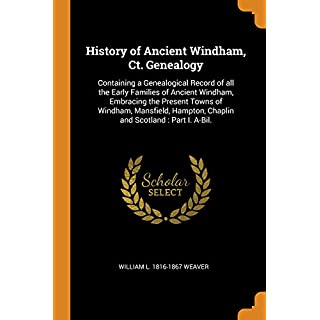History of Ancient Windham, Ct. Genealogy: Containing a Genealogical Record of All the Early Families of Ancient Windham, Embracing the Present Towns ... Hampton, Chaplin and Scotland: Part I. A-Bil.