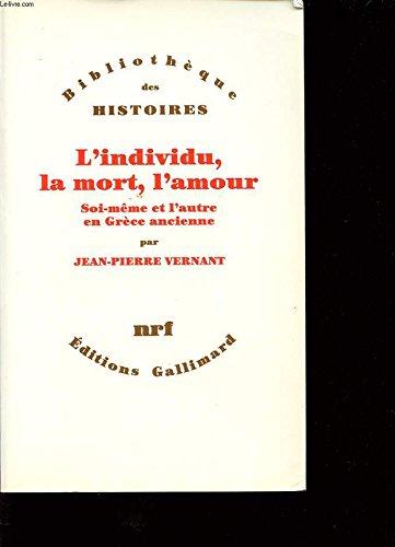 L'INDIVIDU, LA MORT, L'AMOUR. : Soi-même et l'autre en Grèce ancienne par Jean-Pierre Vernant