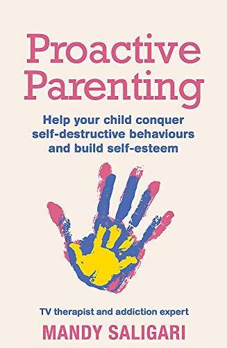Proactive Parenting: Help your child conquer self-destructive behaviours and build self-esteem