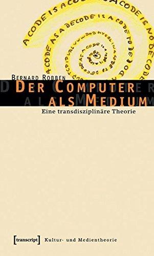 Der Computer als Medium: Eine transdisziplinäre Theorie (Kultur- und Medientheorie)