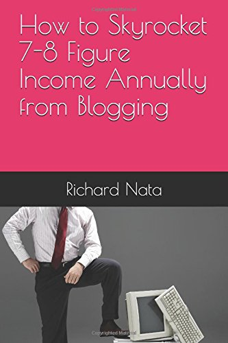 How to Skyrocket 7-8 Figure Income Annually from Blogging
