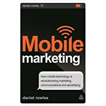 Mobile Marketing: How Mobile Technology is Revolutionizing Marketing, Communications and Advertising by Daniel Rowles (2013-11-28)