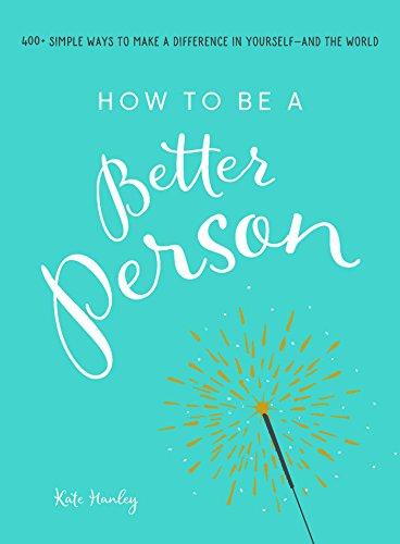 How to Be a Better Person: 400+ Simple Ways to Make a Difference in Yourself--And the World por Kate Hanley