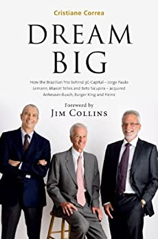 DREAM BIG: How the Brazilian Trio behind 3G Capital - Jorge Paulo Lemann, Marcel Telles and Beto Sicupira - acquired Anheuser-Busch, Burger King and Heinz (English Edition) von [Correa, Cristiane]
