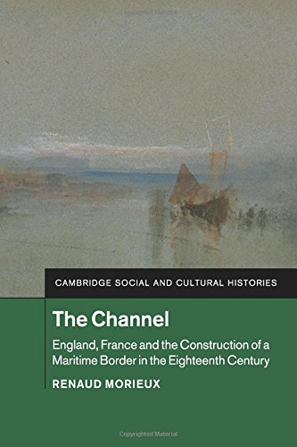 The Channel: England, France and the Construction of a Maritime Border in the Eighteenth Century (Cambridge Social and Cultural Histories)