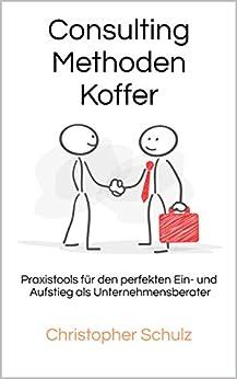 Consulting Methodenkoffer: Praxistools für den perfekten Ein- und Aufstieg als Unternehmensberater von [Schulz, Christopher]