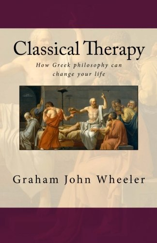 Classical Therapy: How Greek philosophy can change your life by Graham John Wheeler (2015-07-13)