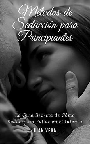 Métodos de Seducción para Principiantes: La Guía Secreta de Como Seducir sin Fallar en el Intento por Juan Vega