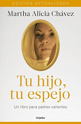 Tu hijo, tu espejo (Nueva edición): Un libro para padres valientes por Martha Alicia Chávez
