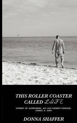 [(This Roller Coaster Called Life : Stories of Alzheimers, ALS (Lou Gehrig's Disease), Family, & God's Love)] [By (author) Donna Shaffer] published on (March, 2012) par Donna Shaffer