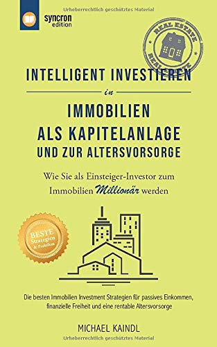 Intelligent investieren in Immobilien als Kapitalanlage und zur Altervorsorge: Immobilien Investment Strategien für passives Einkommen, finanzielle Freiheit & eine rentable Altersvorsorge