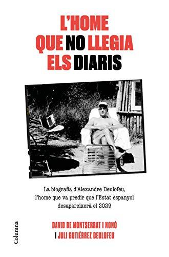 L'home que no llegia els diaris: La biografia d'Alexandre Deulofeu, l'home que va predir que l'Estat espanyol desapareixerà el 2029 (NO FICCIÓ COLUMNA)