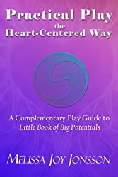 Practical Play the Heart-Centered Way: A Complementary Play Guide to Little Book of Big Potentials by Melissa Joy Jonsson (2016-01-20)