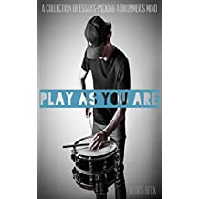 PLAY AS YOU ARE: A Collection Of Essays - Picking A Drummer's Mind (English Edition)