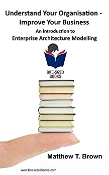 Understand Your Organisation - Improve Your Business: An Introduction to Enterprise Architecture Modelling (Bite Sized Books Book 5) (English Edition) di [Brown, Matthew T.]