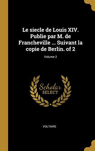 Le Siecle de Louis XIV. Publie Par M. de Francheville ... Suivant La Copie de Berlin. of 2; Volume 2 par Voltaire