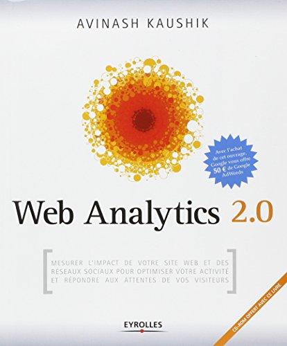 Web Analytics 2.0: Mesurer l'impact de votre site internet et des réseaux sociaux pour optimiser votre activité et répondre aux attentes de vos visiteurs (CD inclus) par Avinash Kaushik