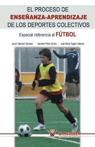 El proceso de enseñanza-aprendizaje a los deportes colectivos: Especial referencia fútbol por José María Yagüe Cabezón