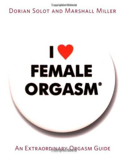 I Love Female Orgasm: An Extraordinary Orgasm Guide by Dorian Solot, Marshall Miller (2007) Paperback