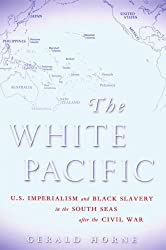 The White Pacific: U.S. Imperialism and Black Slavery in the South Seas After the Civil War by Gerald Horne (2007-06-03)