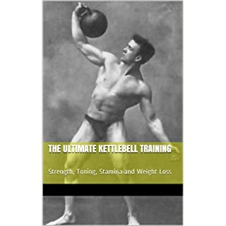 The Ultimate Kettlebell Training: Strength, Toning, Stamina and Weight Loss