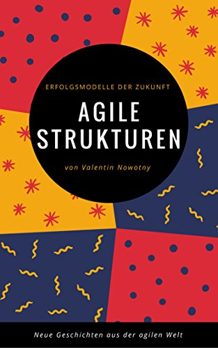 Agile Strukturen: Erfolgsmodelle der Zukunft: Neue Geschichten aus der agilen Welt