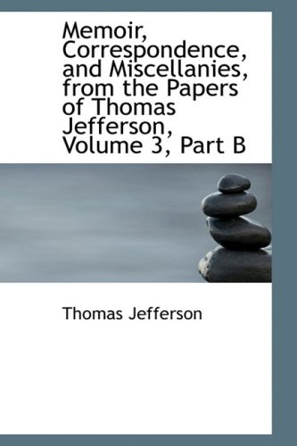 Memoir, Correspondence, and Miscellanies, from the Papers of Thomas Jefferson, Volume 3, Part B