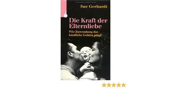 Die Kraft Der Elternliebe Wie Zuwendung Das Kindliche Gehirn Pragt Amazon De Gerhardt Sue Bucher